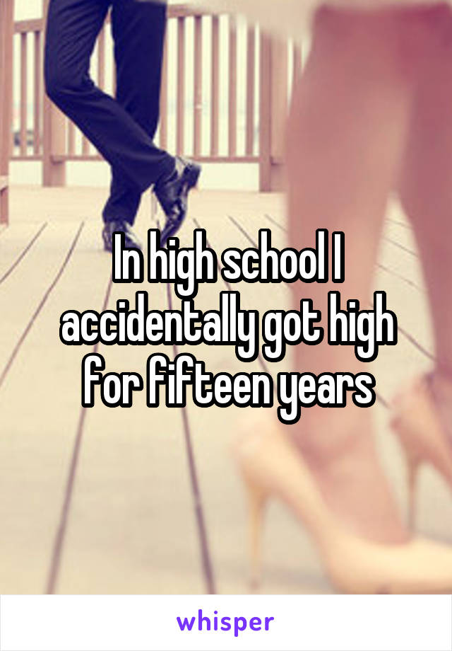 In high school I accidentally got high for fifteen years