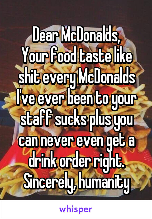 Dear McDonalds, Your food taste like shit every McDonalds I've ever been to your staff sucks plus you can never even get a drink order right. Sincerely, humanity