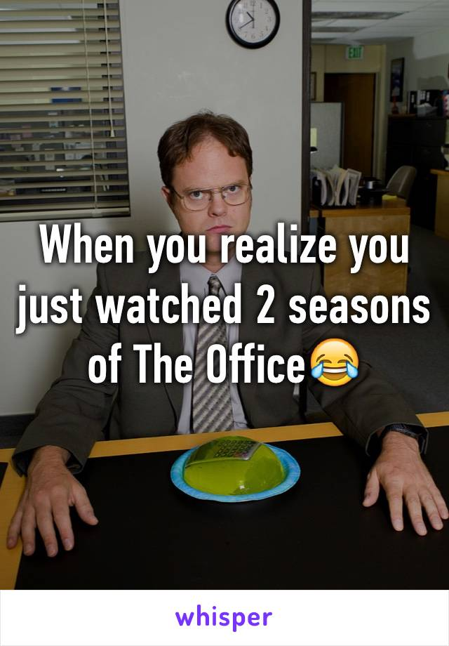 When you realize you just watched 2 seasons of The Office😂