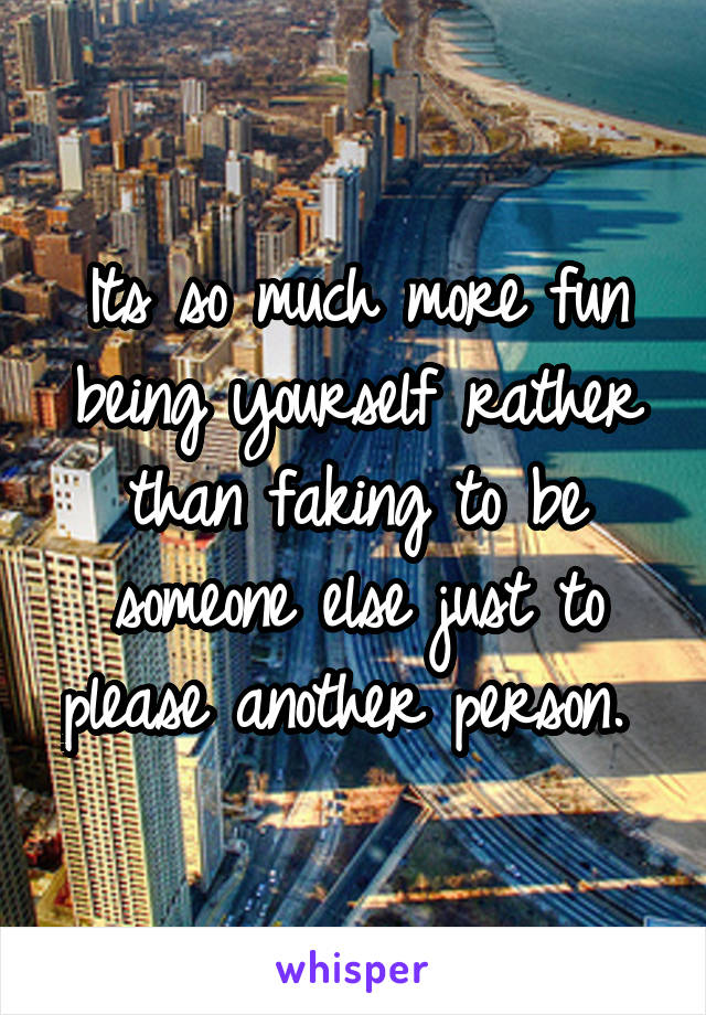 Its so much more fun being yourself rather than faking to be someone else just to please another person.