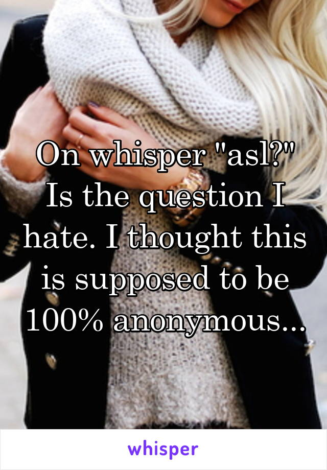 "On whisper ""asl?"" Is the question I hate. I thought this is supposed to be 100% anonymous..."