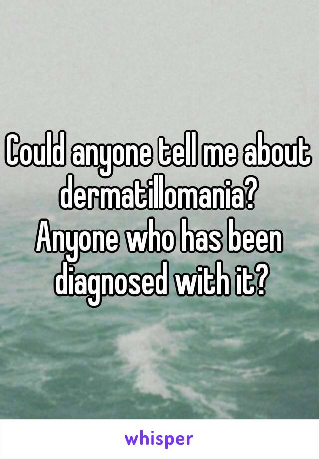 Could anyone tell me about dermatillomania?  Anyone who has been diagnosed with it?