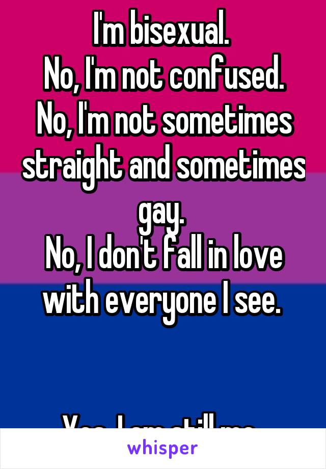 I'm bisexual.  No, I'm not confused. No, I'm not sometimes straight and sometimes gay.  No, I don't fall in love with everyone I see.    Yes, I am still me.