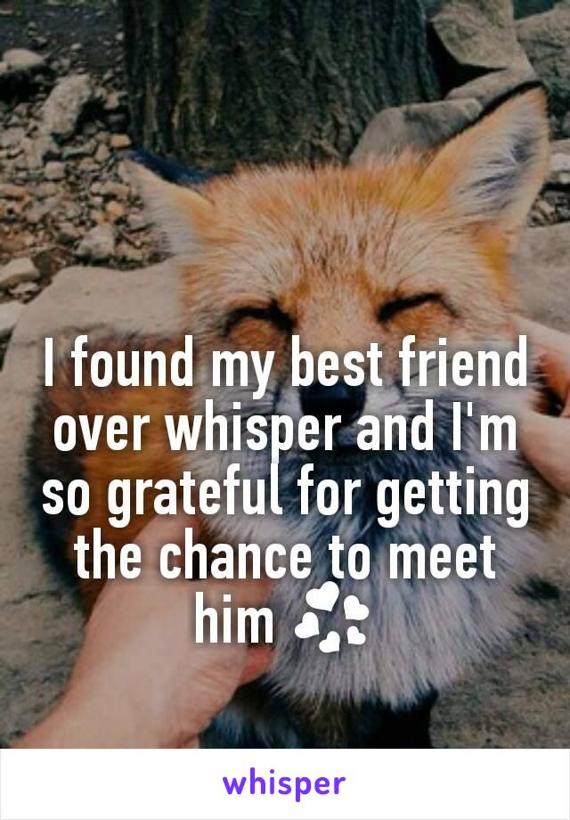 I found my best friend over whisper and I'm so grateful for getting the chance to meet him 💞
