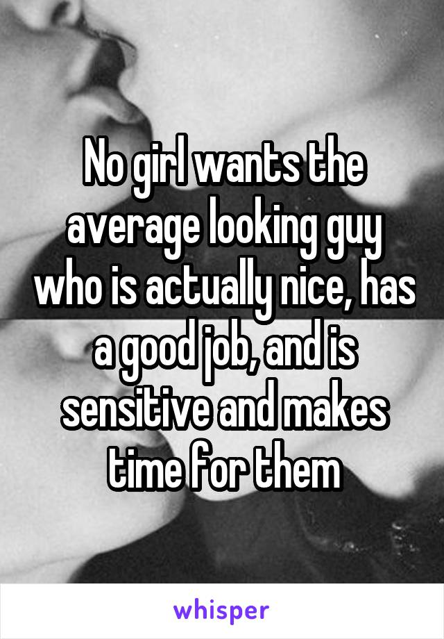 No girl wants the average looking guy who is actually nice, has a good job, and is sensitive and makes time for them