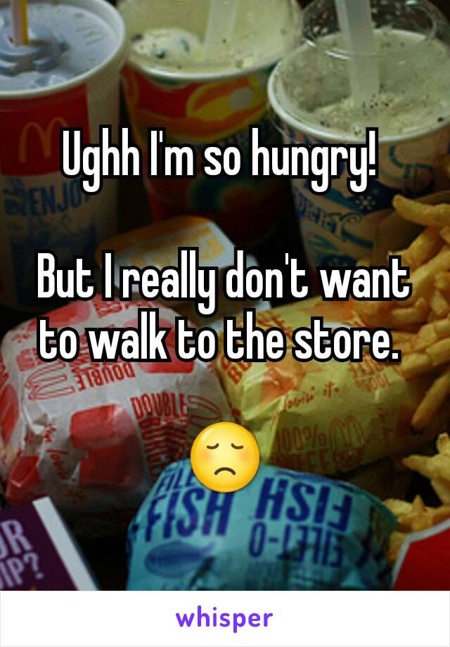 Ughh I'm so hungry!   But I really don't want to walk to the store.   😞
