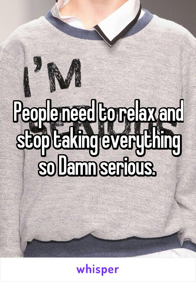 People need to relax and stop taking everything so Damn serious.