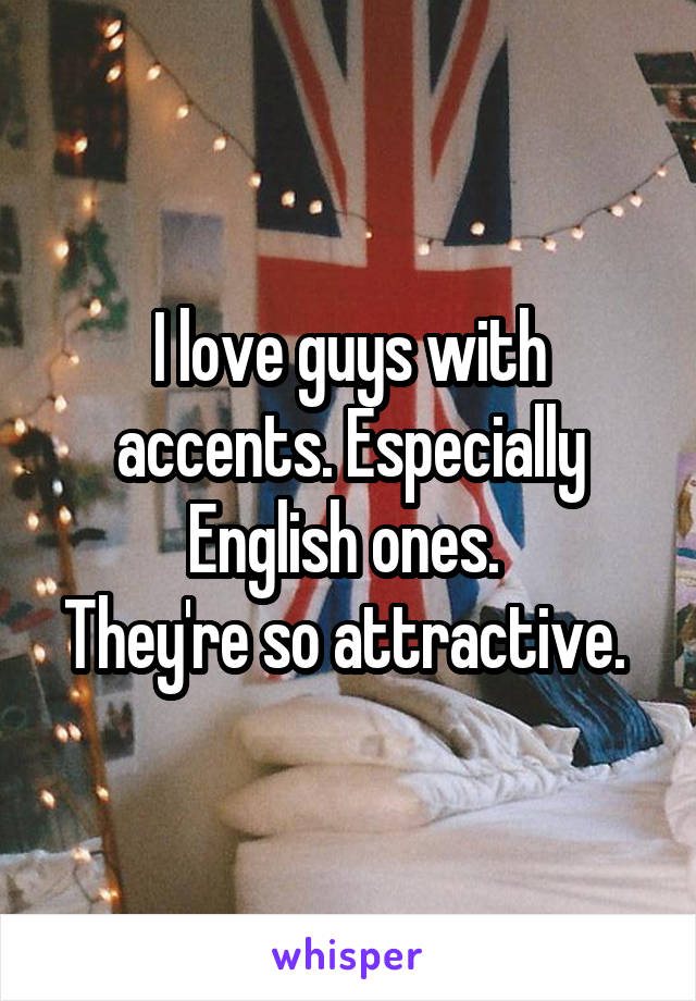 I love guys with accents. Especially English ones.  They're so attractive.