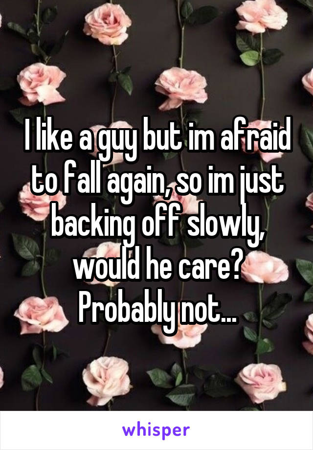 I like a guy but im afraid to fall again, so im just backing off slowly, would he care? Probably not...