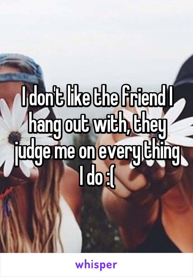 I don't like the friend I hang out with, they judge me on every thing I do :(