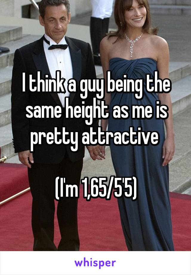 I think a guy being the same height as me is pretty attractive   (I'm 1,65/5'5)