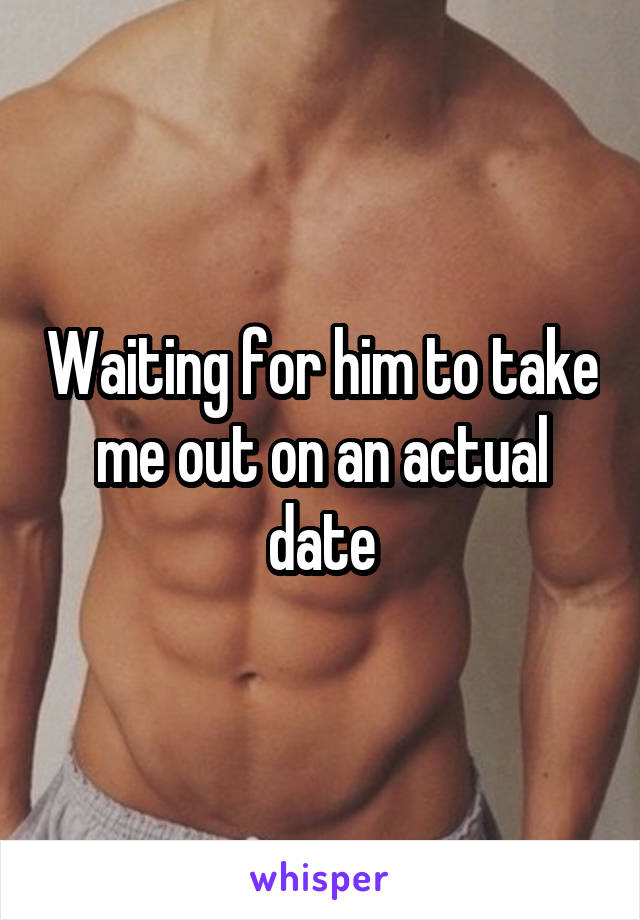 Waiting for him to take me out on an actual date