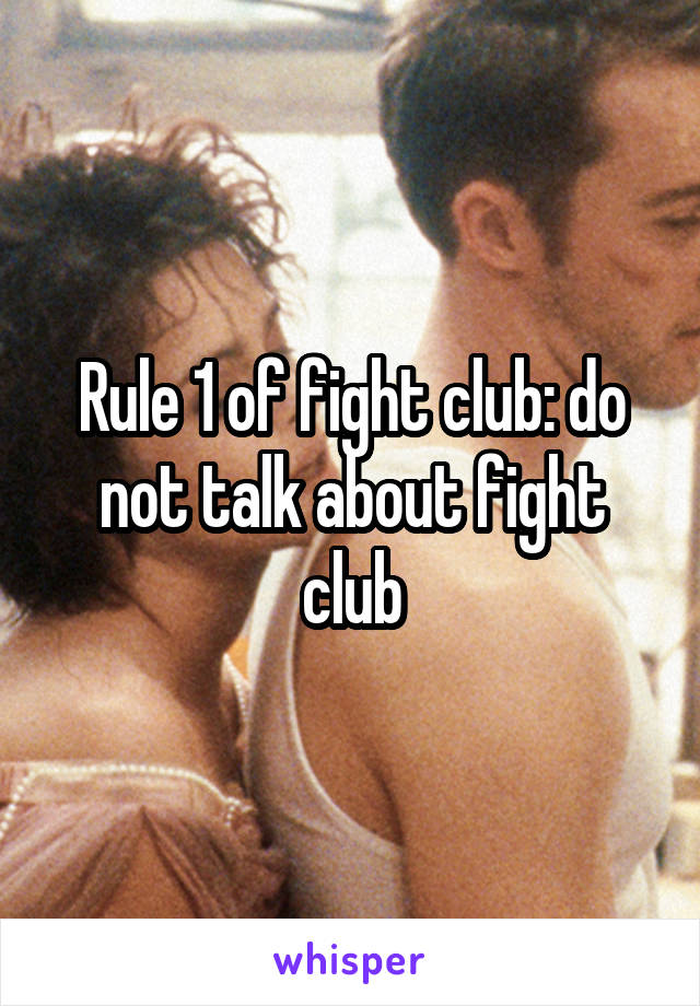 Rule 1 of fight club: do not talk about fight club
