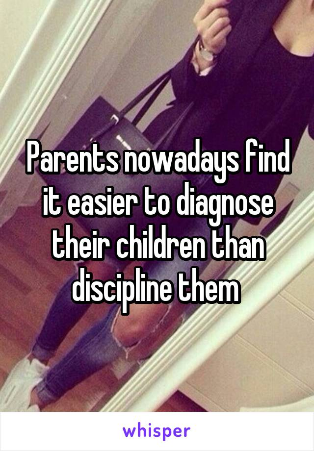 Parents nowadays find it easier to diagnose their children than discipline them