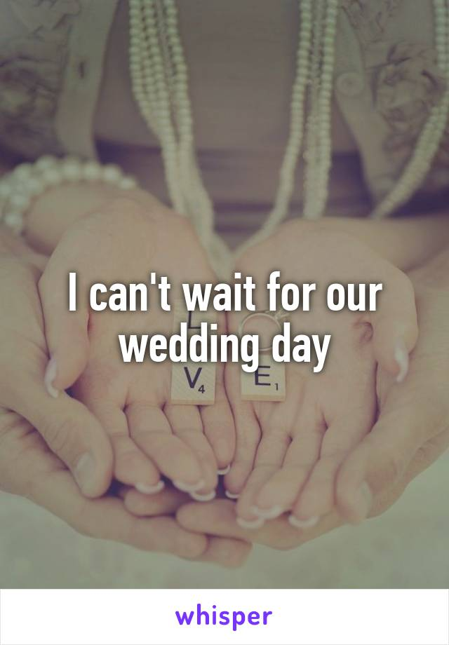 I can't wait for our wedding day