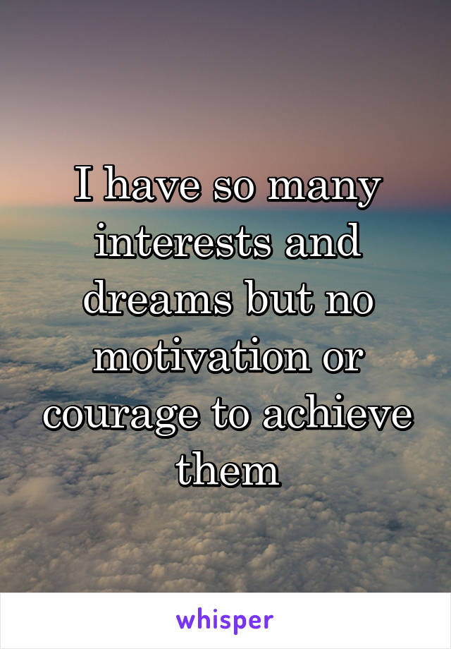 I have so many interests and dreams but no motivation or courage to achieve them