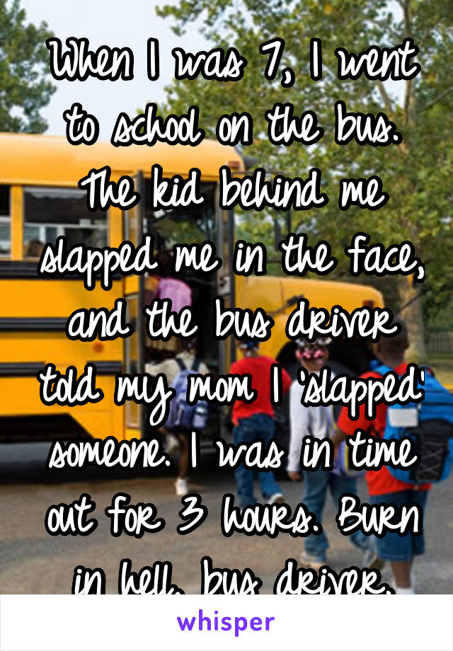When I was 7, I went to school on the bus. The kid behind me slapped me in the face, and the bus driver told my mom I 'slapped' someone. I was in time out for 3 hours. Burn in hell, bus driver.