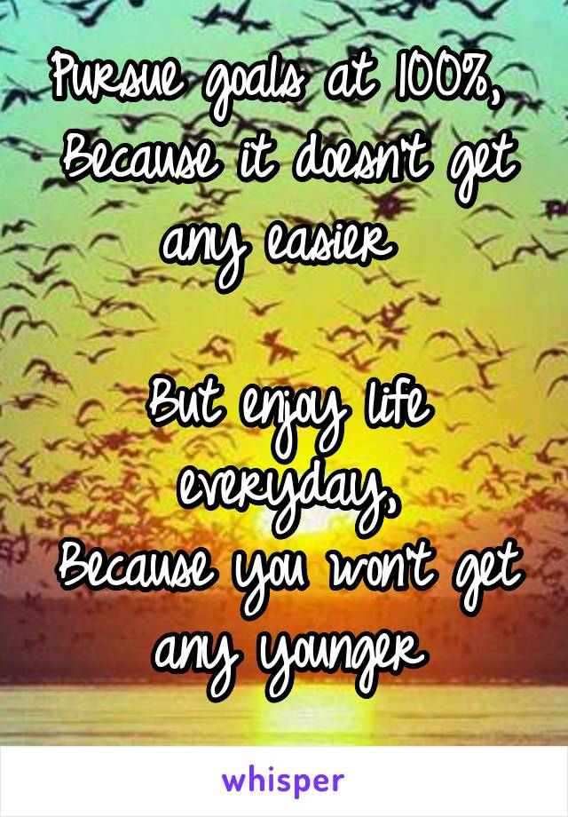Pursue goals at 100%,  Because it doesn't get any easier   But enjoy life everyday, Because you won't get any younger