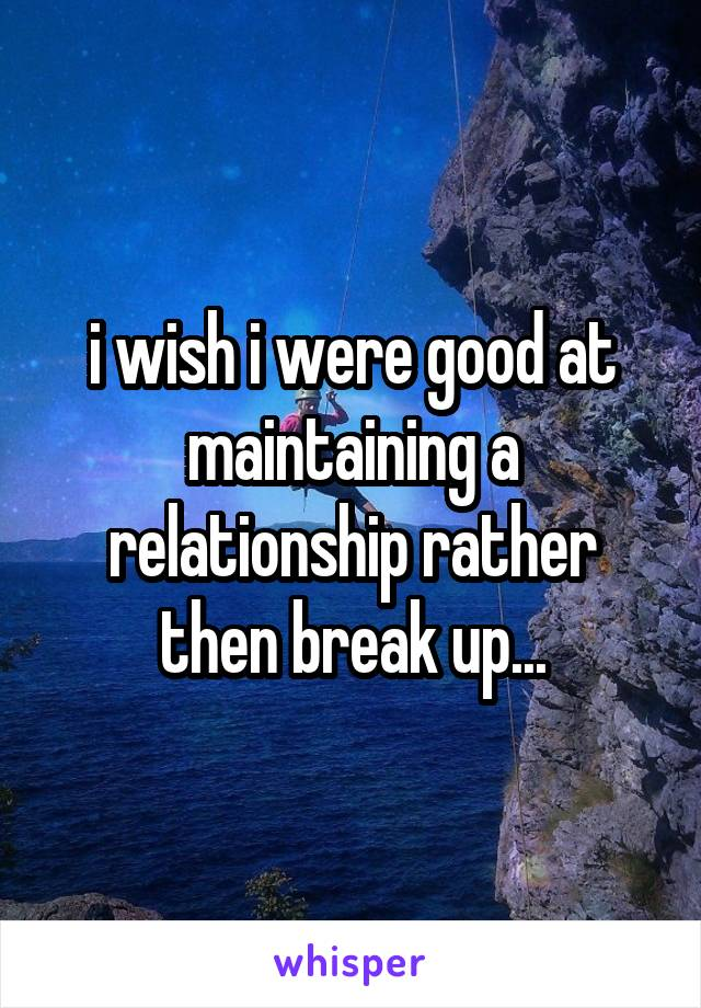 i wish i were good at maintaining a relationship rather then break up...