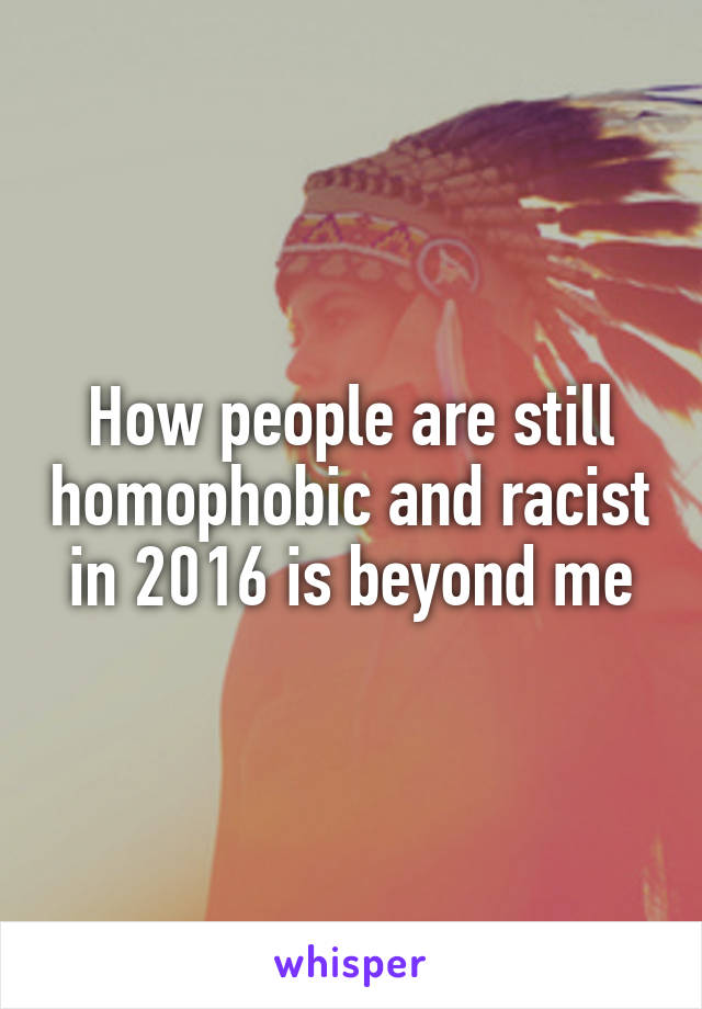 How people are still homophobic and racist in 2016 is beyond me