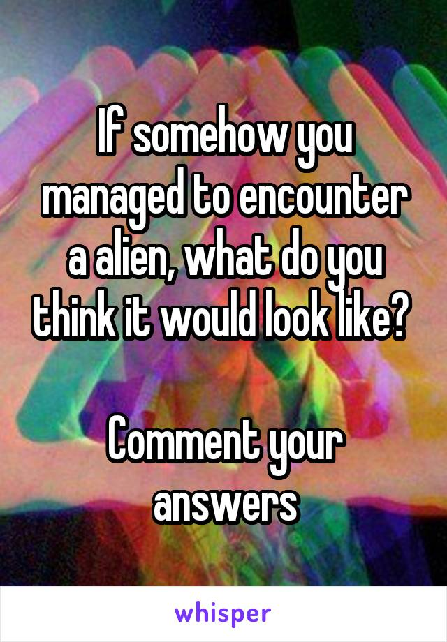 If somehow you managed to encounter a alien, what do you think it would look like?   Comment your answers