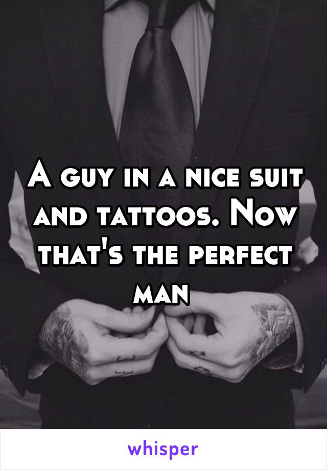 A guy in a nice suit and tattoos. Now that's the perfect man