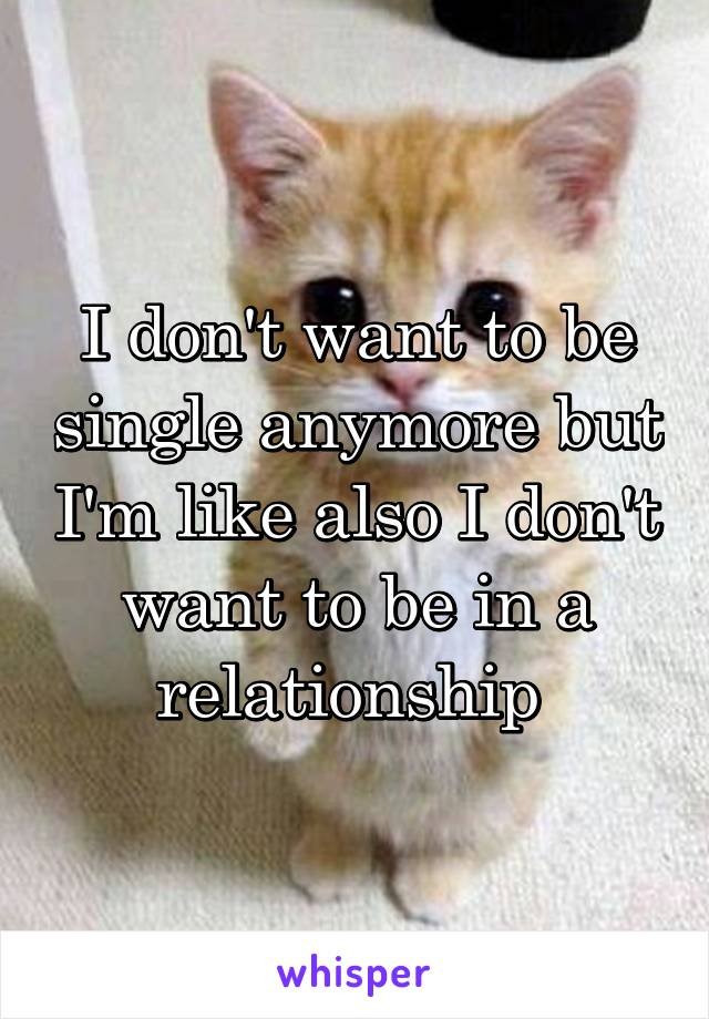 I don't want to be single anymore but I'm like also I don't want to be in a relationship