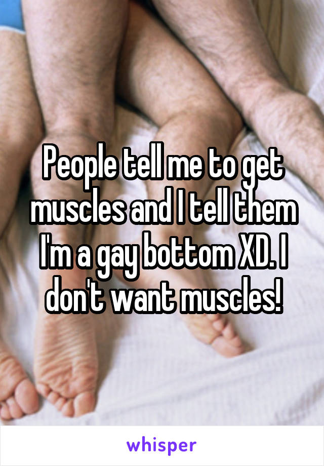People tell me to get muscles and I tell them I'm a gay bottom XD. I don't want muscles!