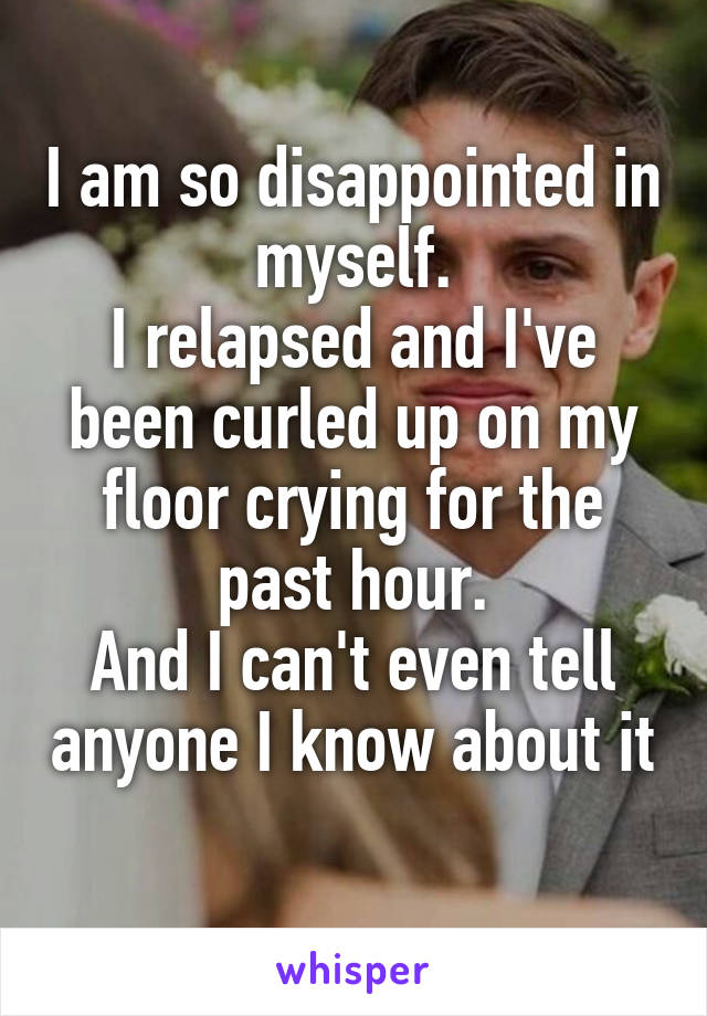I am so disappointed in myself. I relapsed and I've been curled up on my floor crying for the past hour. And I can't even tell anyone I know about it