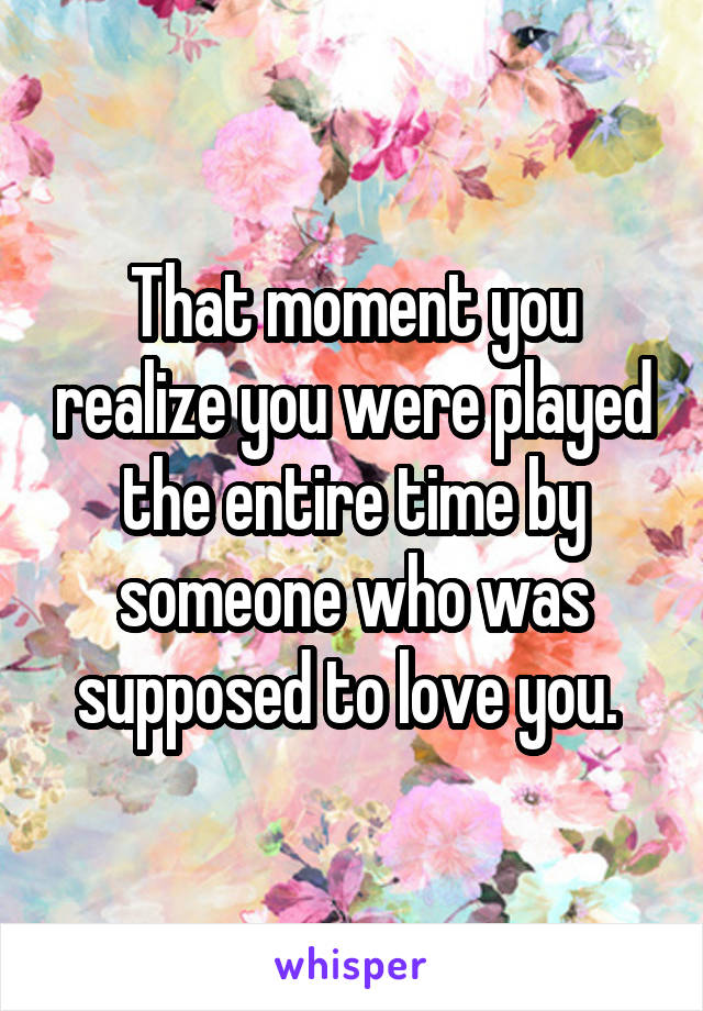 That moment you realize you were played the entire time by someone who was supposed to love you.