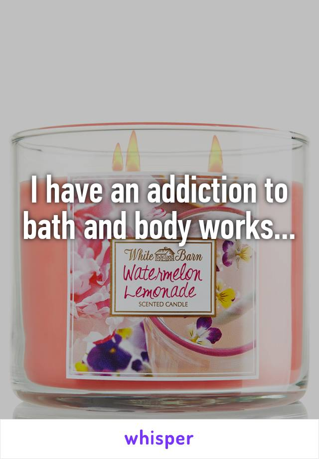 I have an addiction to bath and body works...