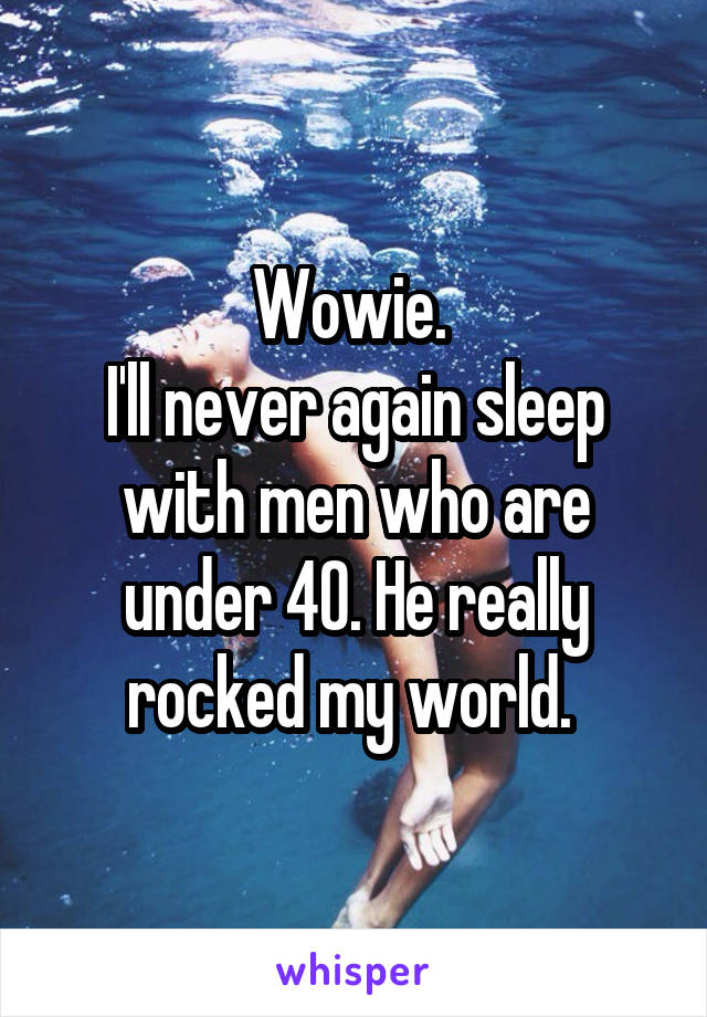 Wowie.  I'll never again sleep with men who are under 40. He really rocked my world.