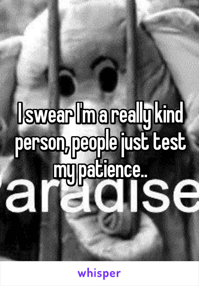 I swear I'm a really kind person, people just test my patience..