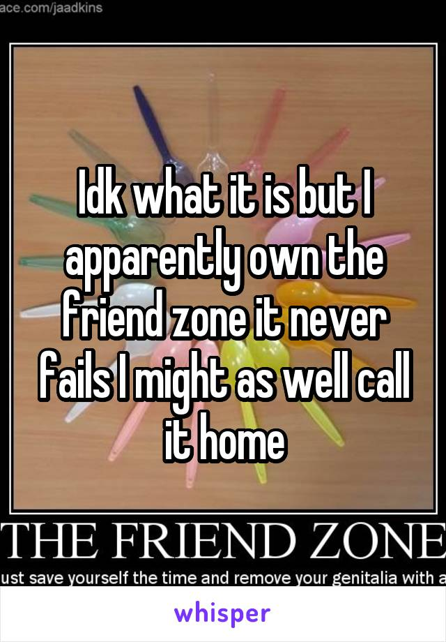 Idk what it is but I apparently own the friend zone it never fails I might as well call it home