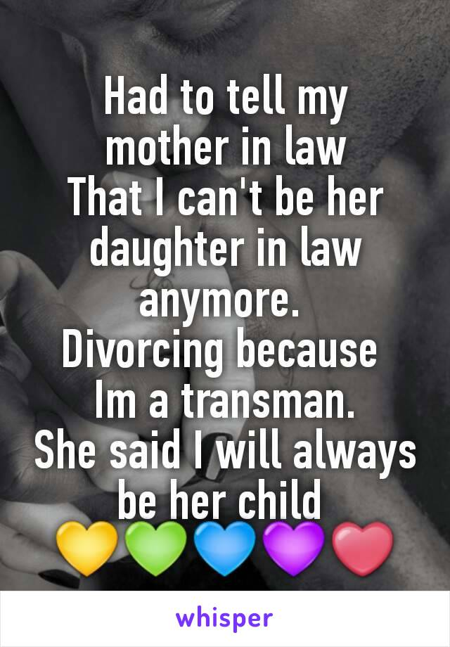 Had to tell my  mother in law  That I can't be her daughter in law anymore.  Divorcing because  Im a transman. She said I will always be her child  💛💚💙💜❤