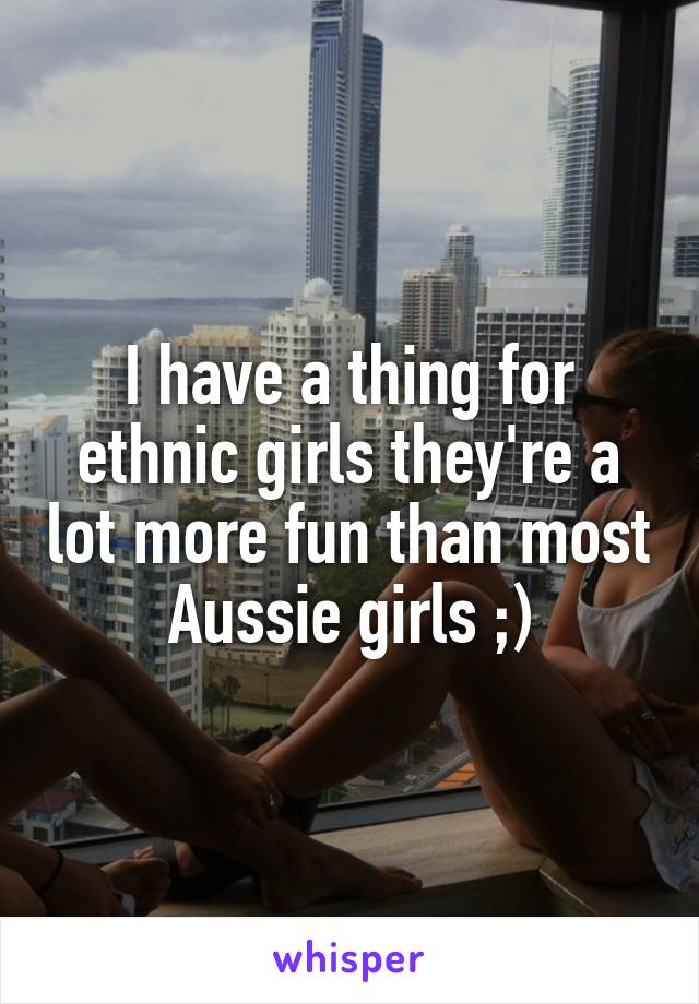 I have a thing for ethnic girls they're a lot more fun than most Aussie girls ;)