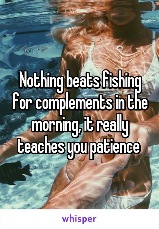 Nothing beats fishing for complements in the morning, it really teaches you patience