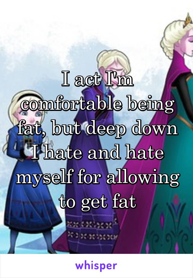 I act I'm comfortable being fat, but deep down I hate and hate myself for allowing to get fat