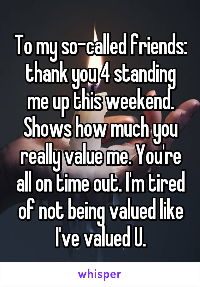To my so-called friends: thank you 4 standing me up this weekend. Shows how much you really value me. You're all on time out. I'm tired of not being valued like I've valued U.