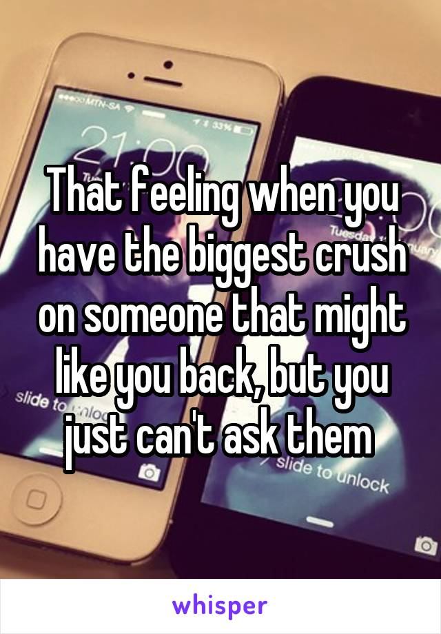 That feeling when you have the biggest crush on someone that might like you back, but you just can't ask them
