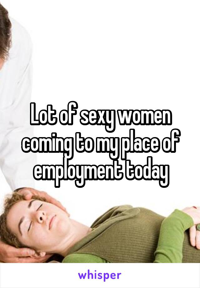 Lot of sexy women coming to my place of employment today
