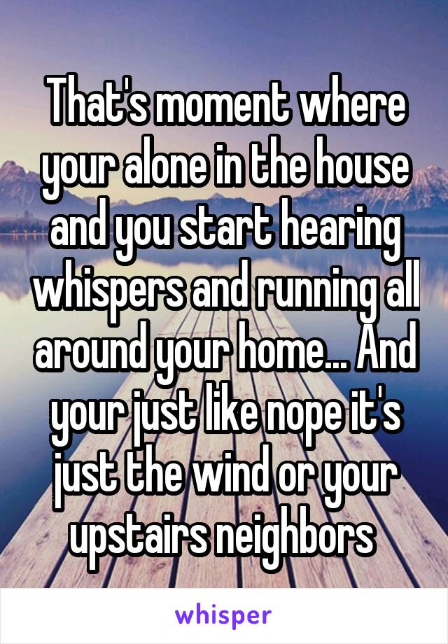 That's moment where your alone in the house and you start hearing whispers and running all around your home... And your just like nope it's just the wind or your upstairs neighbors