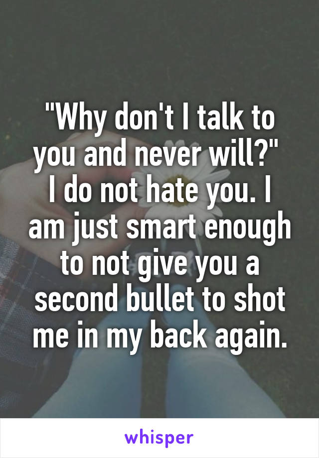 """Why don't I talk to you and never will?""  I do not hate you. I am just smart enough to not give you a second bullet to shot me in my back again."