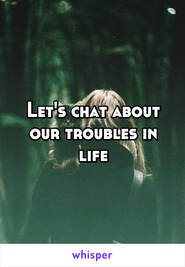 Let's chat about our troubles in life