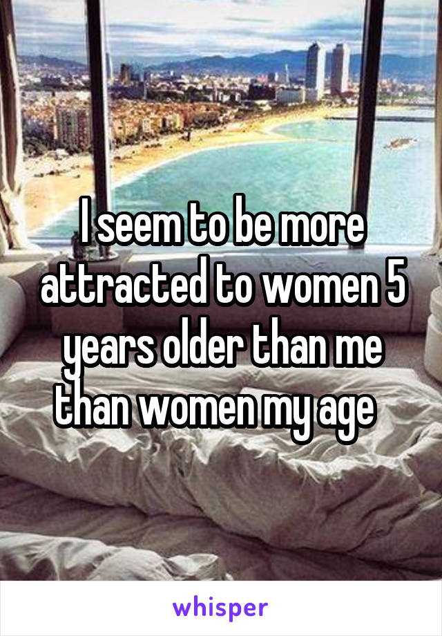 I seem to be more attracted to women 5 years older than me than women my age