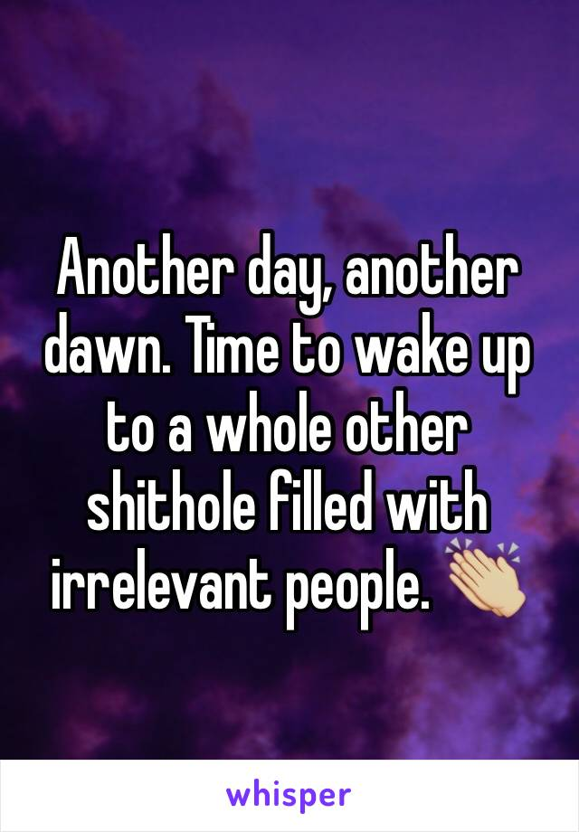 Another day, another dawn. Time to wake up to a whole other shithole filled with irrelevant people. 👏🏼