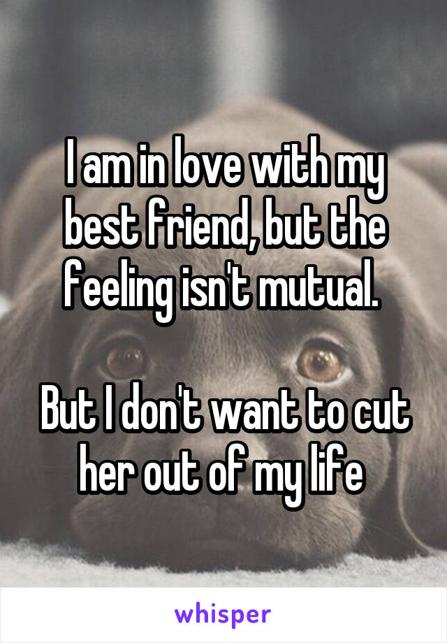 I am in love with my best friend, but the feeling isn't mutual.   But I don't want to cut her out of my life