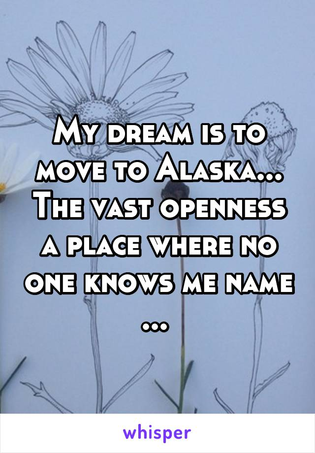 My dream is to move to Alaska... The vast openness a place where no one knows me name ...
