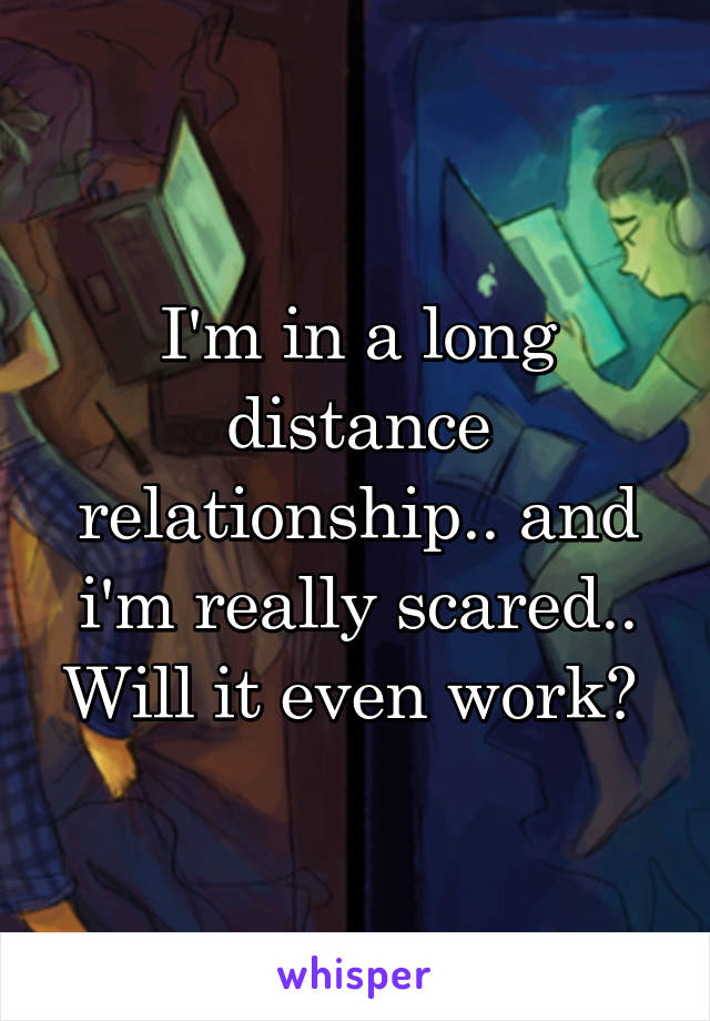 I'm in a long distance relationship.. and i'm really scared.. Will it even work?