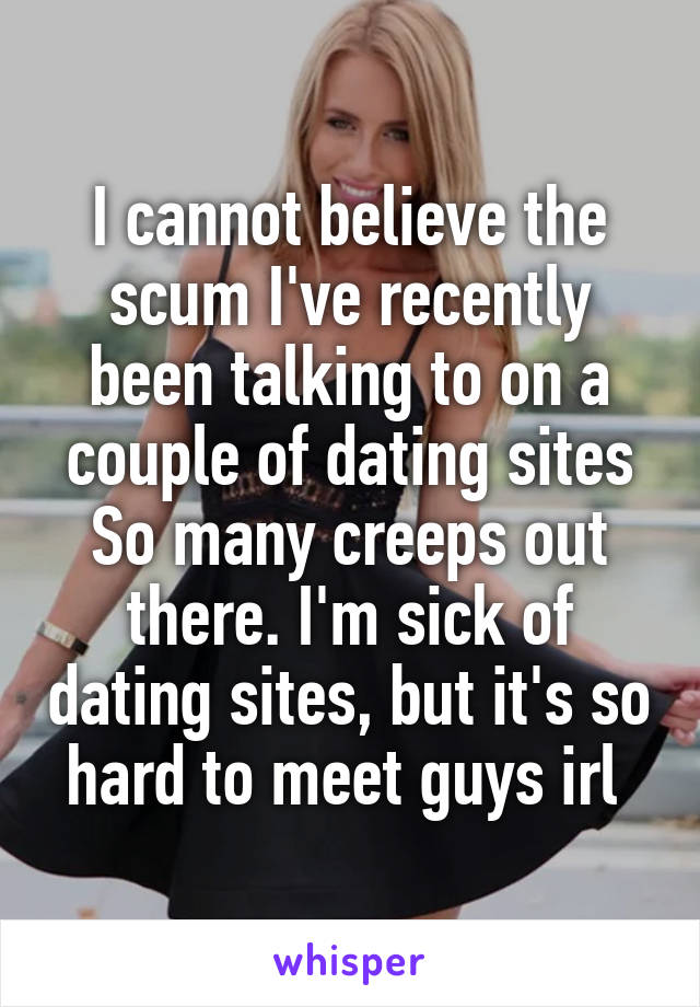I cannot believe the scum I've recently been talking to on a couple of dating sites So many creeps out there. I'm sick of dating sites, but it's so hard to meet guys irl